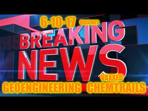 BREAKING REAL NEWS 6-10-17 CHEMTRAILS GEOENGINEERING VACCINES TRUMP and MORE!