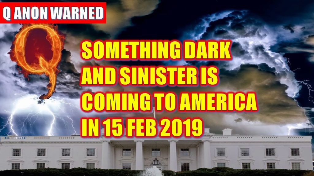 Q Anon Warned SOMETHING DARK AND SINISTER IS COMING TO AMERICA IN 15 Feb 2019