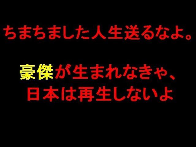 ちまちました人生送るなよ。豪傑が生まれなきゃ、日本は再生しないよ