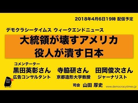 日米、統治システムの総崩れ  大統領が壊すアメリカ 役人が潰す日本 ウィークエンドニュース 2018.4.6