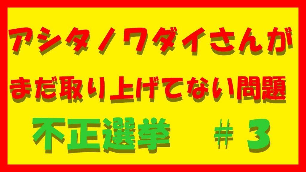 アシタノワダイさんがまだ取り上げてない問題 不正選挙#3