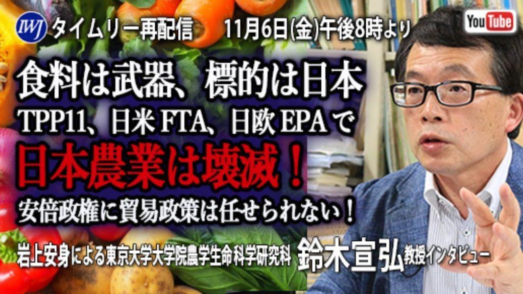 冒頭フルオープン【11/620~再配信】「食料は武器、標的は日本」TPP11、日米FTA、日欧EPAで日本農業は壊滅!岩上安身による東京大学大学院農学生命科学研究科教授・鈴木宣弘氏インタビュー